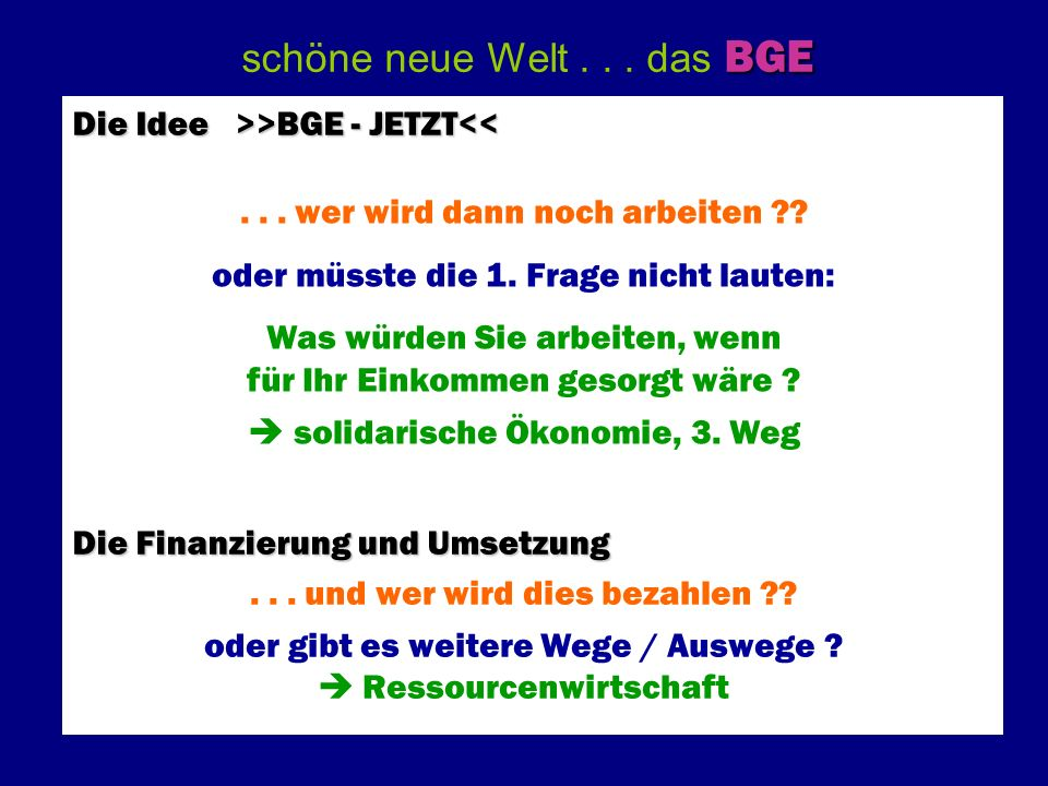 BGE schöne neue Welt... das BGE Die Idee >>BGE - JETZT >BGE - JETZT<< Die Finanzierung und Umsetzung... wer wird dann noch arbeiten ?? oder müsste die