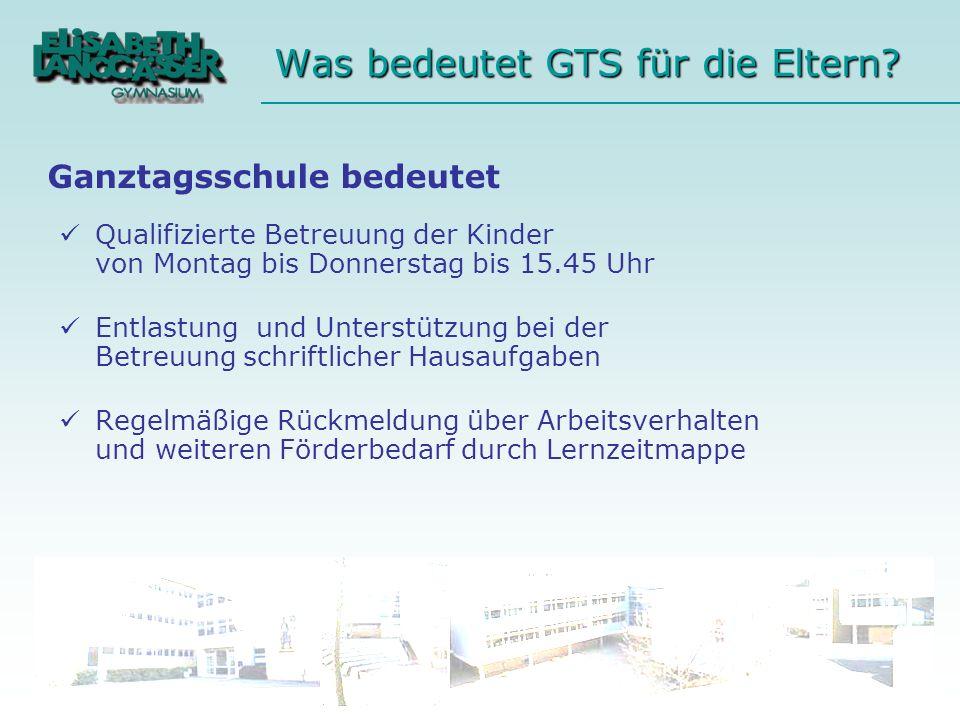 Was bedeutet GTS für die Eltern? Qualifizierte Betreuung der Kinder von Montag bis Donnerstag bis 15.45 Uhr Entlastung und Unterstützung bei der Betre
