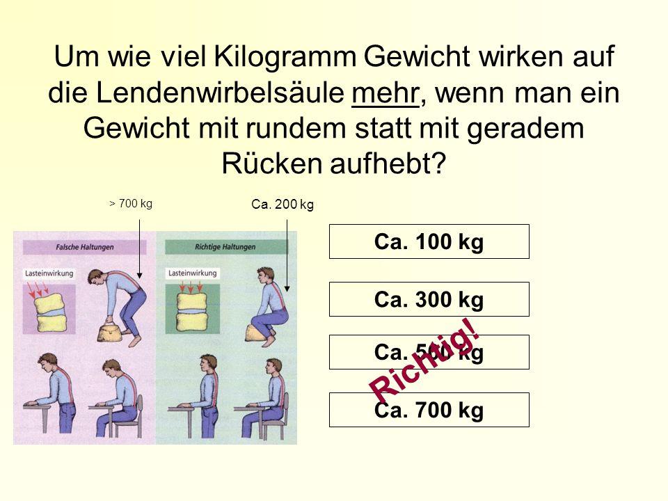 Um wie viel Kilogramm Gewicht wirken auf die Lendenwirbelsäule mehr, wenn man ein Gewicht mit rundem statt mit geradem Rücken aufhebt? Ca. 100 kg Ca.