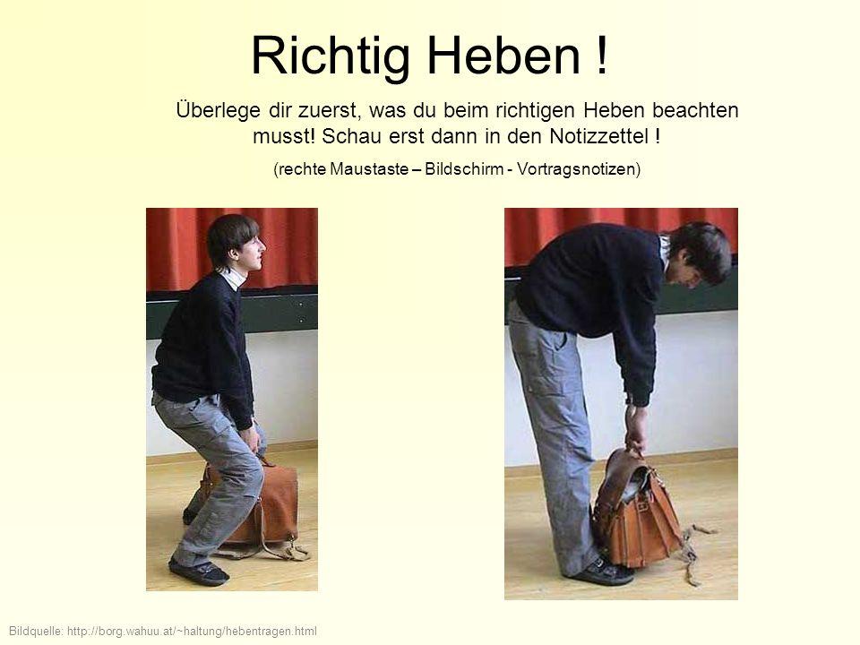 Richtig Heben ! Bildquelle: http://borg.wahuu.at/~haltung/hebentragen.html Überlege dir zuerst, was du beim richtigen Heben beachten musst! Schau erst