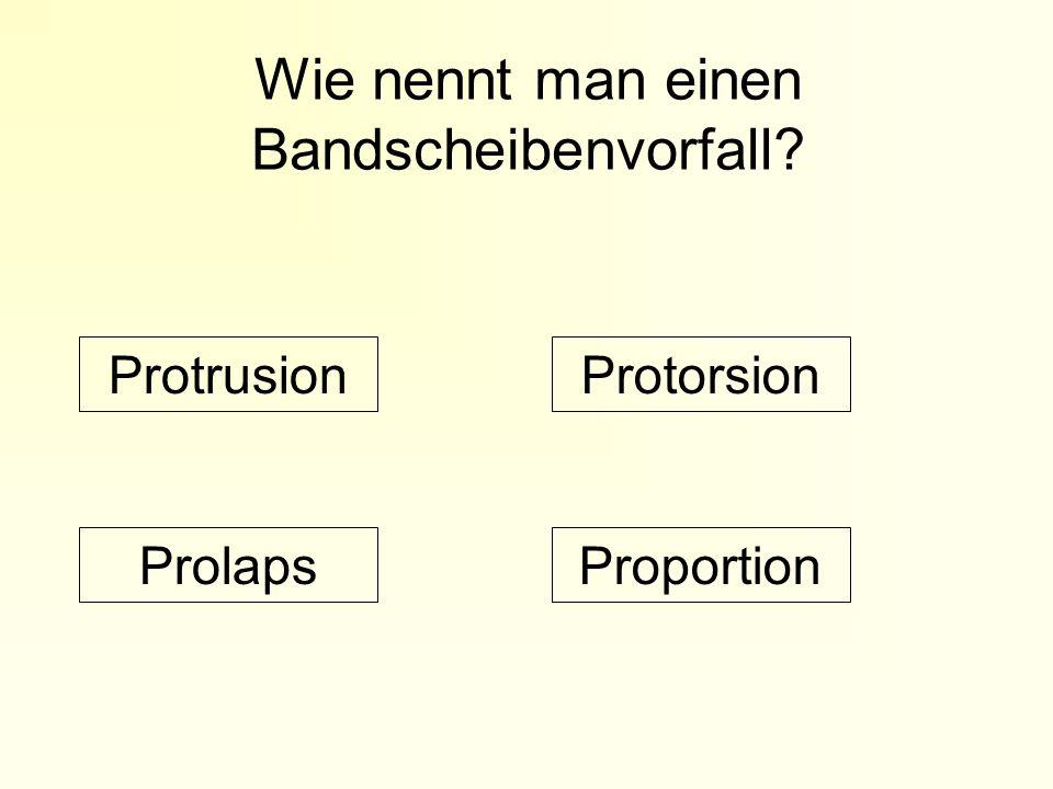 Wie nennt man einen Bandscheibenvorfall? ProportionProlaps ProtorsionProtrusion