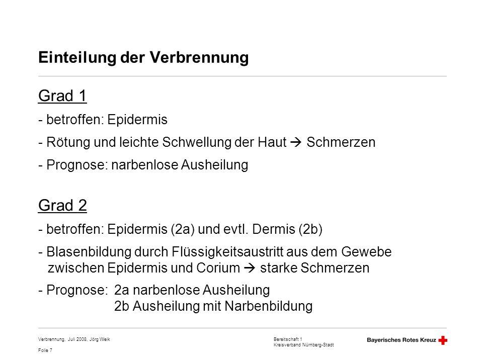 Bereitschaft 1 Kreisverband Nürnberg-Stadt Folie 8 Verbrennung, Juli 2008, Jörg Weik Einteilung der Verbrennung Grad 3 - betroffen: Epidermis, Dermis und Subkutis - Verbrennungsnekrose aller Hautschichten, weiß-braune oder weiß-schwarze Verfärbung, Nervenenden zerstört keine Schmerzen - Prognose: keine oder sehr seltene Spontanheilung, Narbenbildung (Grad 4) - Verkohlung aller Hautschichten, Muskelgewebe und Knochen