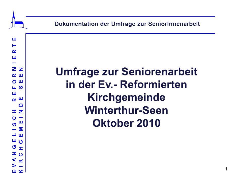 1 Dokumentation der Umfrage zur SeniorInnenarbeit EVANGELISCH REFORMIERTE KIRCHGEMEINDE SEEN Umfrage zur Seniorenarbeit in der Ev.- Reformierten Kirchgemeinde Winterthur-Seen Oktober 2010