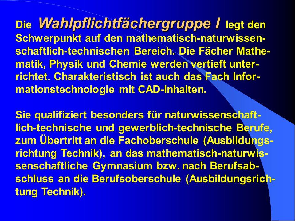 Wahlpflichtfächergruppe I Die Wahlpflichtfächergruppe I legt den Schwerpunkt auf den mathematisch-naturwissen- schaftlich-technischen Bereich. Die Fäc