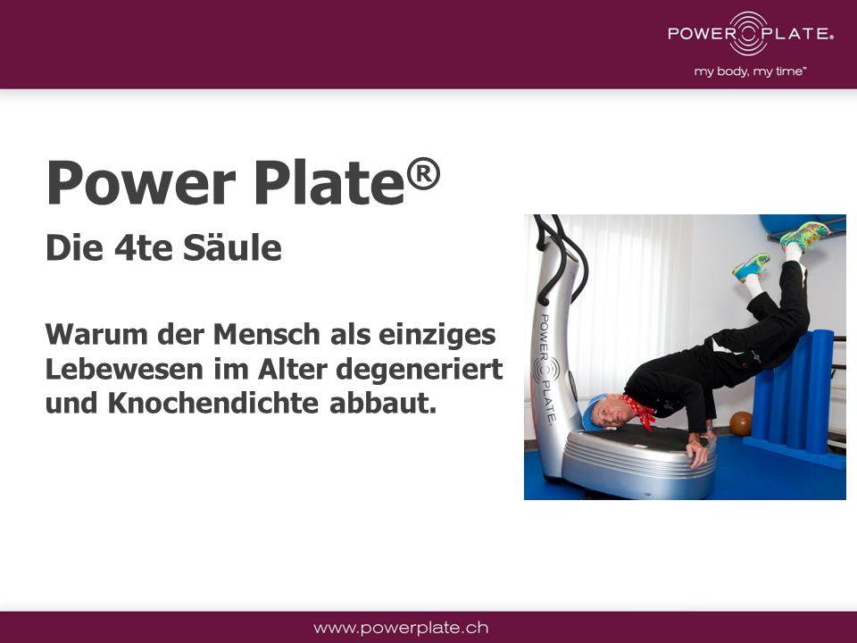 Copyright Power Plate Deutschland Power Plate ® Die 4te Säule Warum der Mensch als einziges Lebewesen im Alter degeneriert und Knochendichte abbaut.