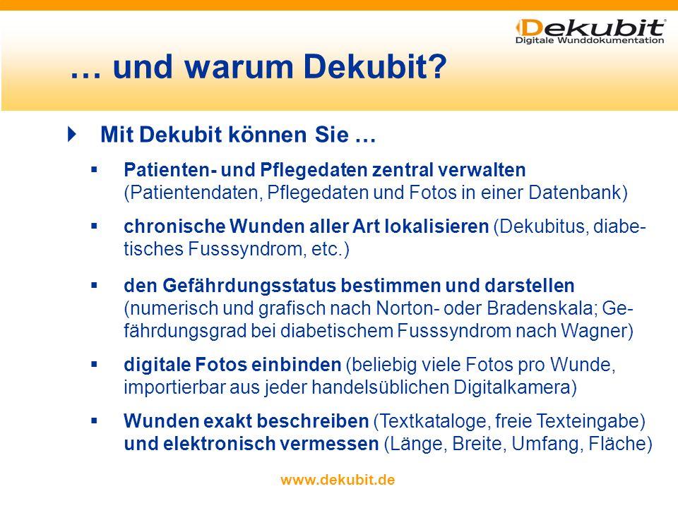 www.dekubit.de Mit Dekubit können Sie … Patienten- und Pflegedaten zentral verwalten (Patientendaten, Pflegedaten und Fotos in einer Datenbank) chronische Wunden aller Art lokalisieren (Dekubitus, diabe- tisches Fusssyndrom, etc.) den Gefährdungsstatus bestimmen und darstellen (numerisch und grafisch nach Norton- oder Bradenskala; Ge- fährdungsgrad bei diabetischem Fusssyndrom nach Wagner) digitale Fotos einbinden (beliebig viele Fotos pro Wunde, importierbar aus jeder handelsüblichen Digitalkamera) Wunden exakt beschreiben (Textkataloge, freie Texteingabe) und elektronisch vermessen (Länge, Breite, Umfang, Fläche) … und warum Dekubit?