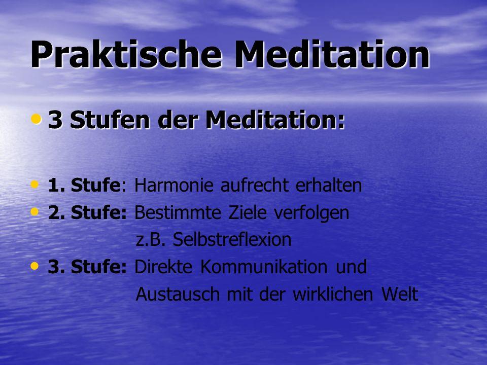 Praktische Meditation 3 Stufen der Meditation: 3 Stufen der Meditation: 1. Stufe: Harmonie aufrecht erhalten 2. Stufe: Bestimmte Ziele verfolgen z.B.