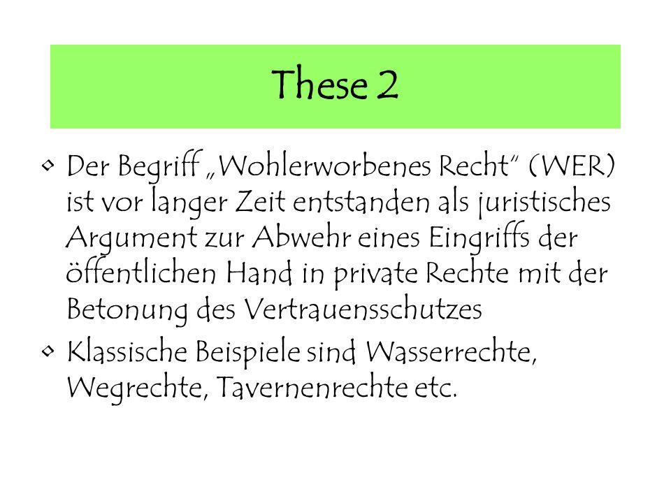 These 2 Der Begriff Wohlerworbenes Recht (WER) ist vor langer Zeit entstanden als juristisches Argument zur Abwehr eines Eingriffs der öffentlichen Hand in private Rechte mit der Betonung des Vertrauensschutzes Klassische Beispiele sind Wasserrechte, Wegrechte, Tavernenrechte etc.