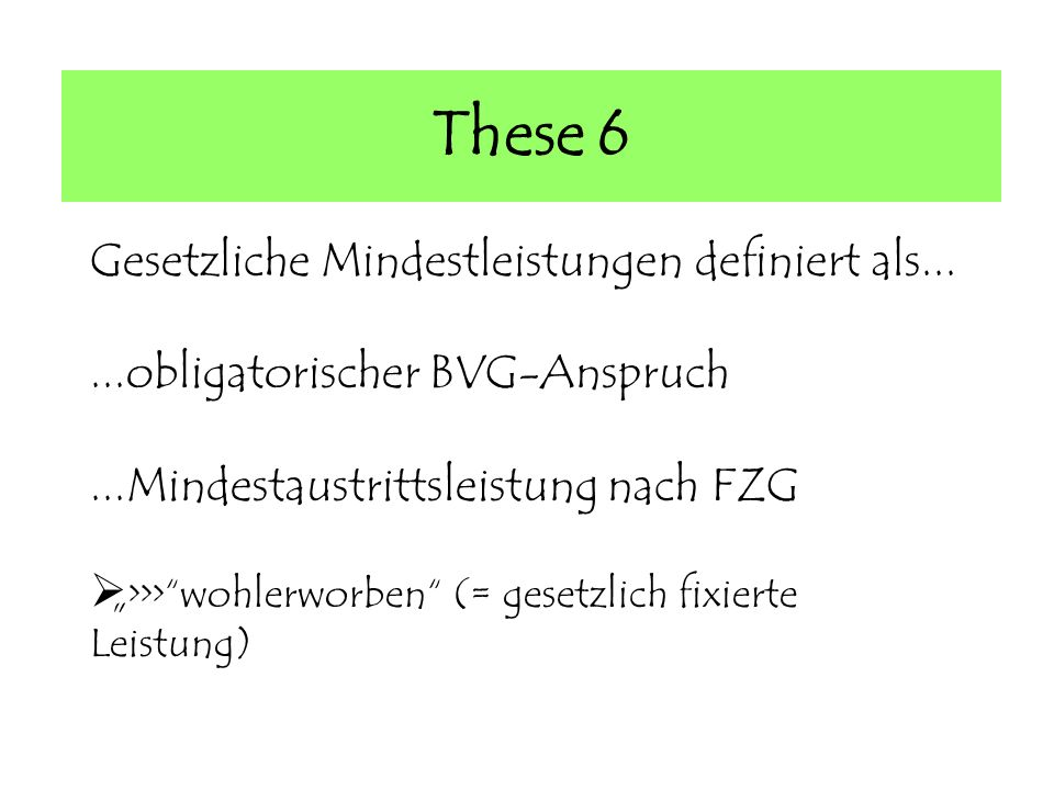 These 6 Gesetzliche Mindestleistungen definiert als......obligatorischer BVG-Anspruch...Mindestaustrittsleistung nach FZG >>>wohlerworben (= gesetzlich fixierte Leistung)