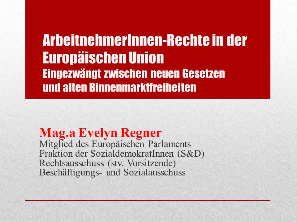 ArbeitnehmerInnen-Rechte in der Europäischen Union Eingezwängt zwischen neuen Gesetzen und alten Binnenmarktfreiheiten Mag.a Evelyn Regner Mitglied des Europäischen Parlaments Fraktion der SozialdemokratInnen (S&D) Rechtsausschuss (stv.