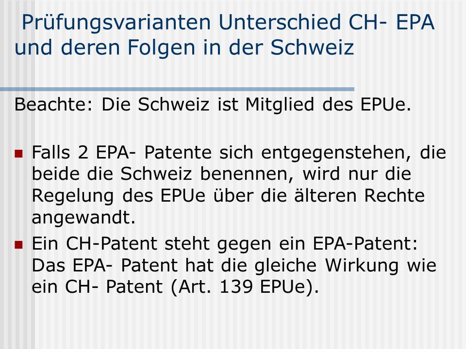 Prüfungsvarianten Unterschied CH- EPA und deren Folgen in der Schweiz Beachte: Die Schweiz ist Mitglied des EPUe. Falls 2 EPA- Patente sich entgegenst