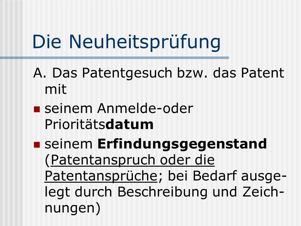 Die Neuheitsprüfung A. Das Patentgesuch bzw. das Patent mit seinem Anmelde-oder Prioritätsdatum seinem Erfindungsgegenstand (Patentanspruch oder die P
