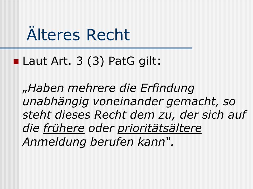 Älteres Recht Laut Art. 3 (3) PatG gilt:Haben mehrere die Erfindung unabhängig voneinander gemacht, so steht dieses Recht dem zu, der sich auf die frü