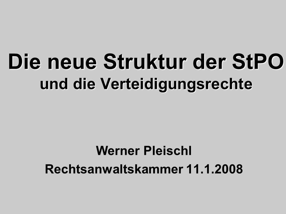 Die neue Struktur der StPO und die Verteidigungsrechte Werner Pleischl Rechtsanwaltskammer 11.1.2008