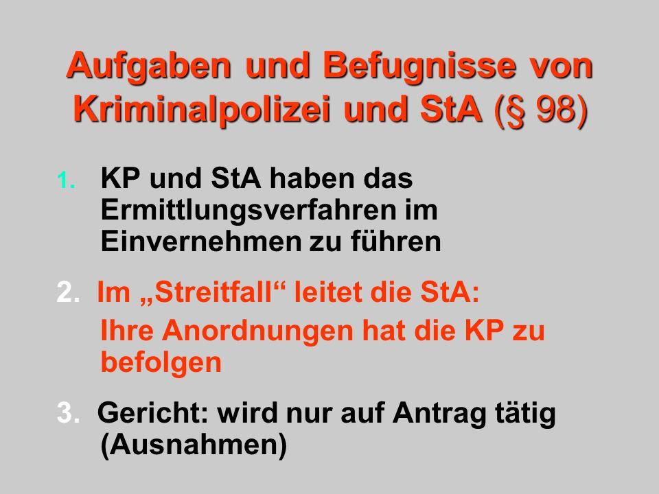 Aufgaben und Befugnisse von Kriminalpolizei und StA (§ 98) 1. KP und StA haben das Ermittlungsverfahren im Einvernehmen zu führen 2. Im Streitfall lei
