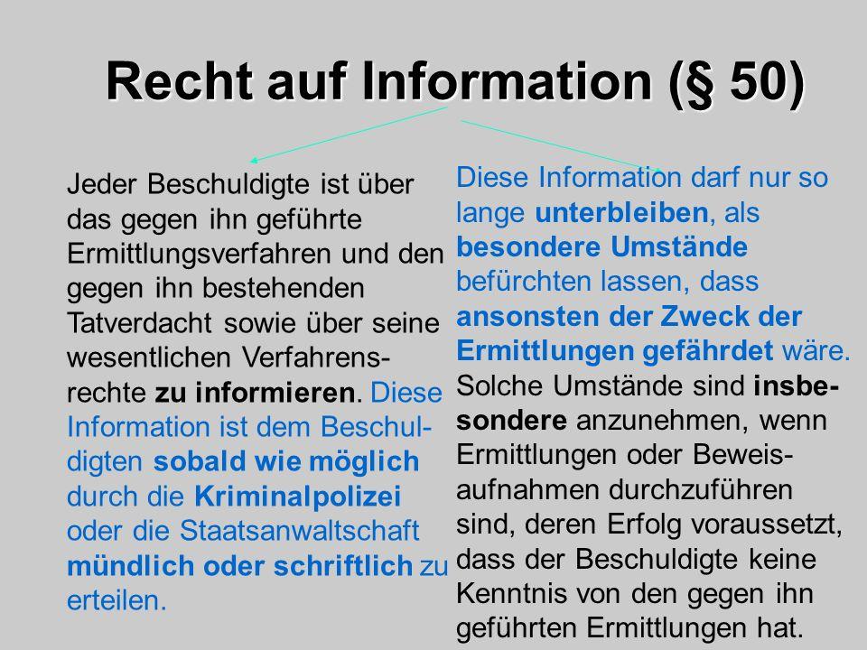 Recht auf Information (§ 50) Jeder Beschuldigte ist über das gegen ihn geführte Ermittlungsverfahren und den gegen ihn bestehenden Tatverdacht sowie ü