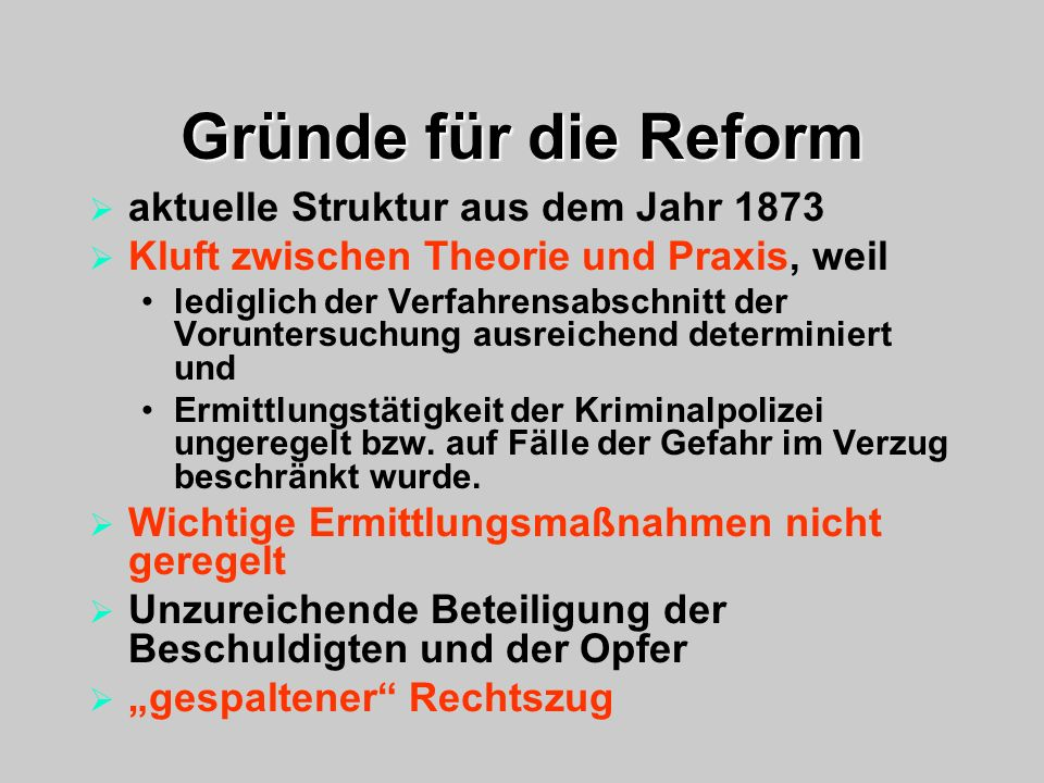 Gründe für die Reform aktuelle Struktur aus dem Jahr 1873 Kluft zwischen Theorie und Praxis, weil lediglich der Verfahrensabschnitt der Voruntersuchun