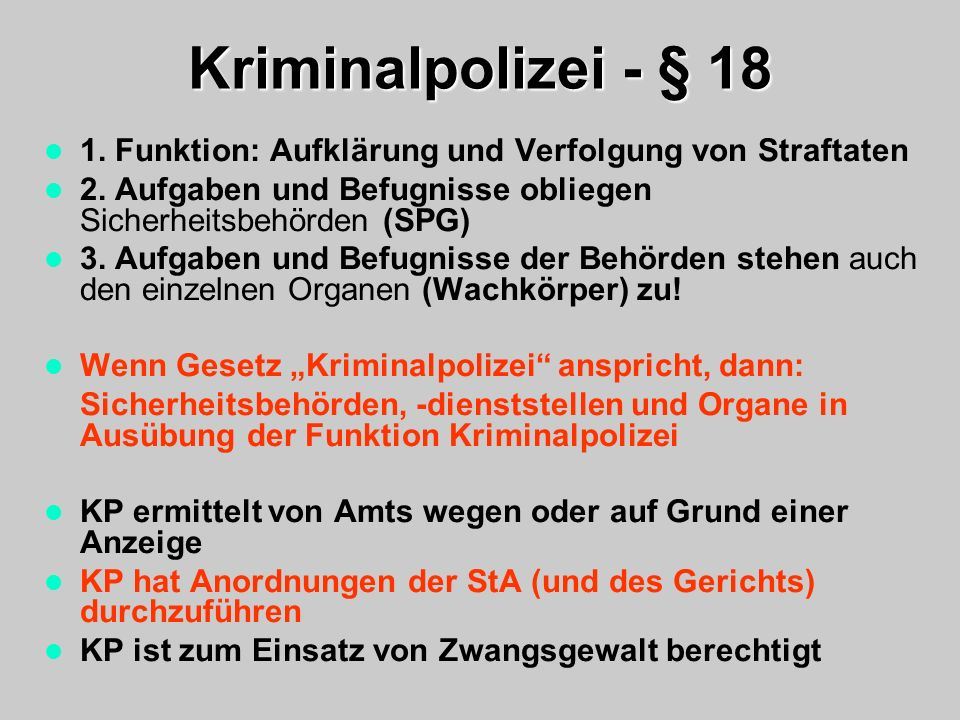 Kriminalpolizei - § 18 1. Funktion: Aufklärung und Verfolgung von Straftaten 2. Aufgaben und Befugnisse obliegen Sicherheitsbehörden (SPG) 3. Aufgaben