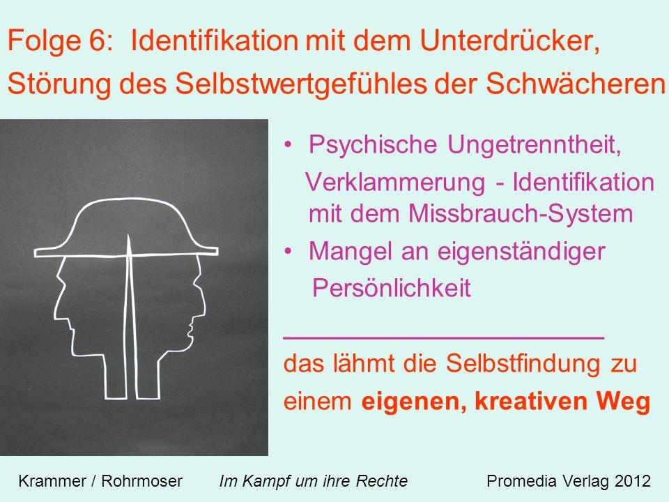 Folge 6: Identifikation mit dem Unterdrücker, Störung des Selbstwertgefühles der Schwächeren Psychische Ungetrenntheit, Verklammerung - Identifikation mit dem Missbrauch-System Mangel an eigenständiger Persönlichkeit ______________________ das lähmt die Selbstfindung zu einem eigenen, kreativen Weg Krammer / Rohrmoser Im Kampf um ihre RechtePromedia Verlag 2012