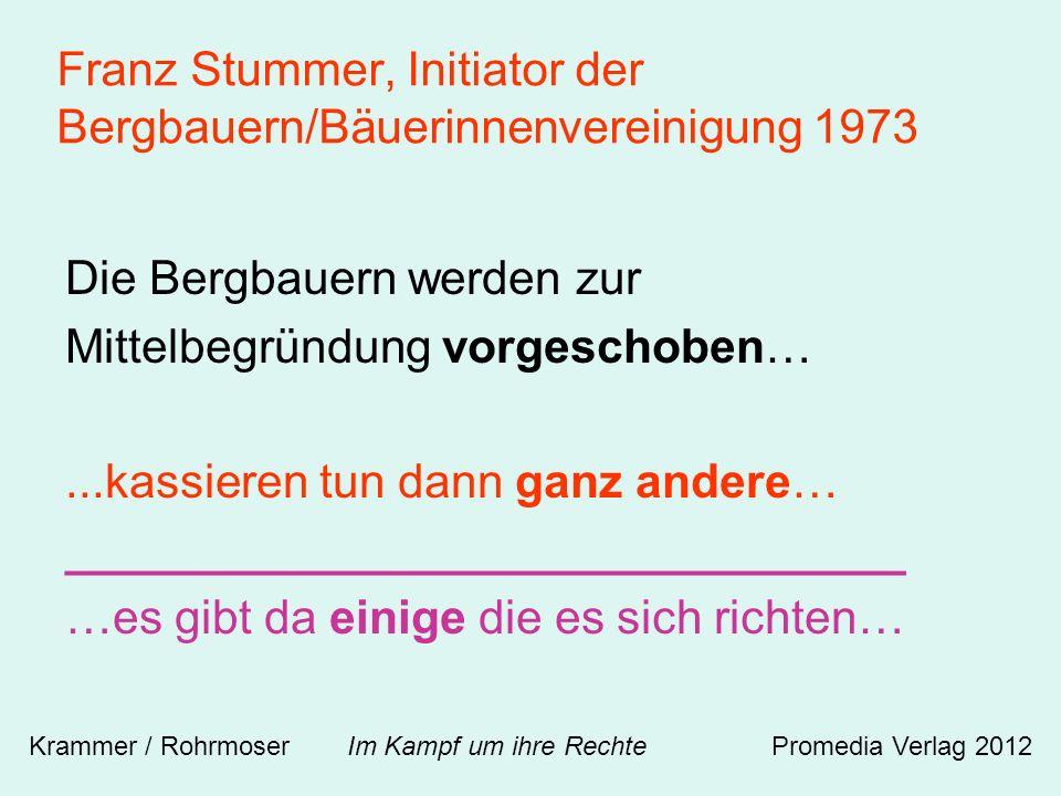 Franz Stummer, Initiator der Bergbauern/Bäuerinnenvereinigung 1973 Die Bergbauern werden zur Mittelbegründung vorgeschoben…...kassieren tun dann ganz andere… ________________________________ …es gibt da einige die es sich richten… Krammer / Rohrmoser Im Kampf um ihre RechtePromedia Verlag 2012