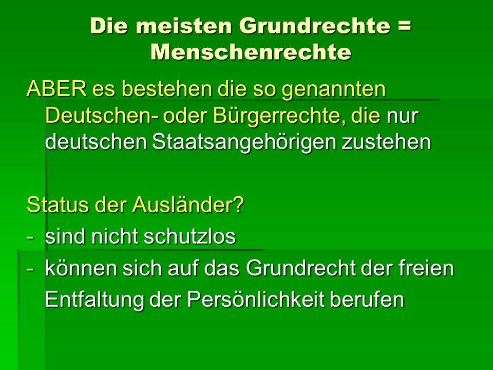 Die meisten Grundrechte = Menschenrechte ABER es bestehen die so genannten Deutschen- oder Bürgerrechte, die nur deutschen Staatsangehörigen zustehen