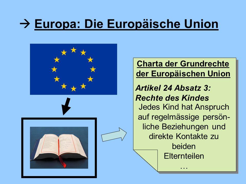 Europa: Die Europäische Union Jedes Kind hat Anspruch auf regelmässige persön- liche Beziehungen und direkte Kontakte zu beiden Elternteilen … Charta der Grundrechte der Europäischen Union Artikel 24 Absatz 3: Rechte des Kindes