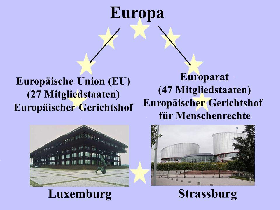 Europa Europäische Union (EU) (27 Mitgliedstaaten) Europäischer Gerichtshof Europarat (47 Mitgliedstaaten) Europäischer Gerichtshof für Menschenrechte Luxemburg Strassburg