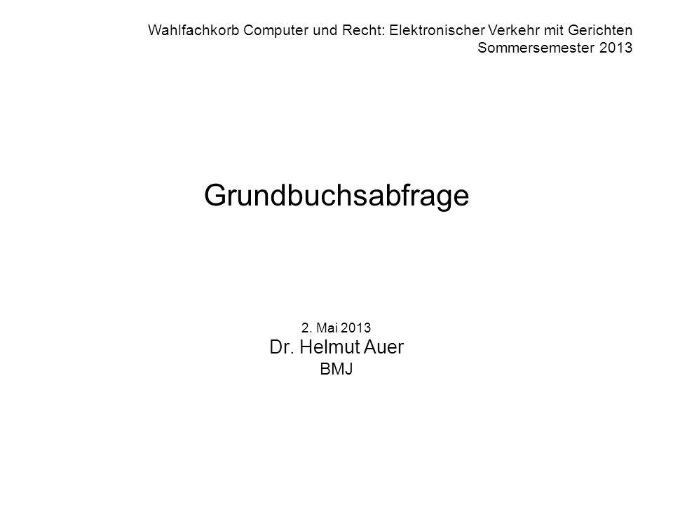 Wahlfachkorb Computer und Recht: Elektronischer Verkehr mit Gerichten Sommersemester 2013 Grundbuchsabfrage 2. Mai 2013 Dr. Helmut Auer BMJ