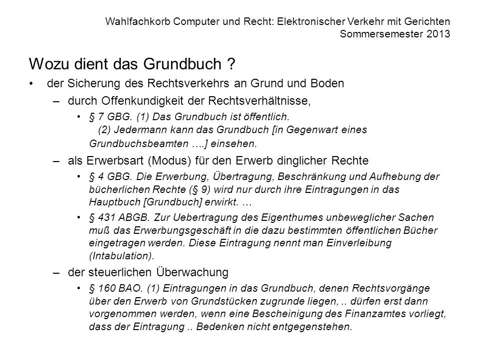Wahlfachkorb Computer und Recht: Elektronischer Verkehr mit Gerichten Sommersemester 2013 Wozu dient das Grundbuch ? der Sicherung des Rechtsverkehrs