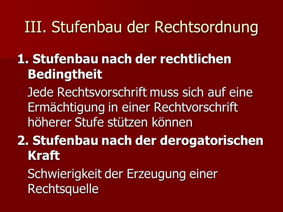 III. Stufenbau der Rechtsordnung 1. Stufenbau nach der rechtlichen Bedingtheit Jede Rechtsvorschrift muss sich auf eine Ermächtigung in einer Rechtvor