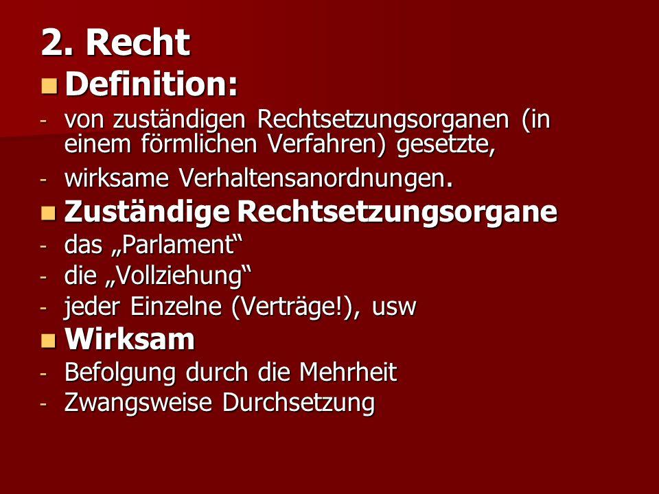 2. Recht Definition: Definition: - von zuständigen Rechtsetzungsorganen (in einem förmlichen Verfahren) gesetzte, - wirksame Verhaltensanordnungen. Zu