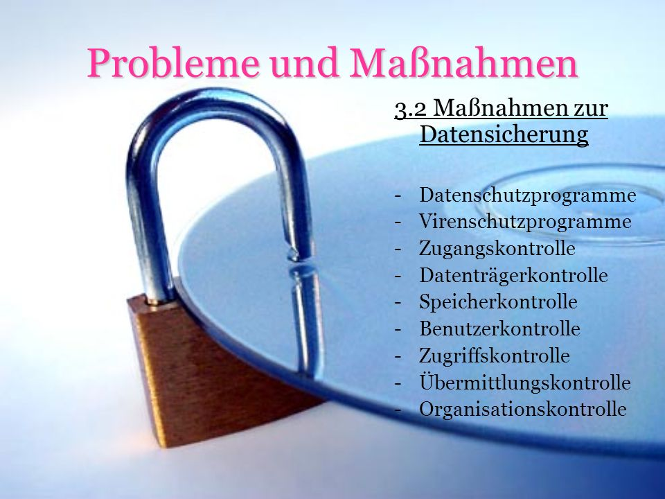 Probleme und Maßnahmen 3.2 Maßnahmen zur Datensicherung -Datenschutzprogramme -Virenschutzprogramme -Zugangskontrolle -Datenträgerkontrolle -Speicherkontrolle -Benutzerkontrolle -Zugriffskontrolle -Übermittlungskontrolle -Organisationskontrolle