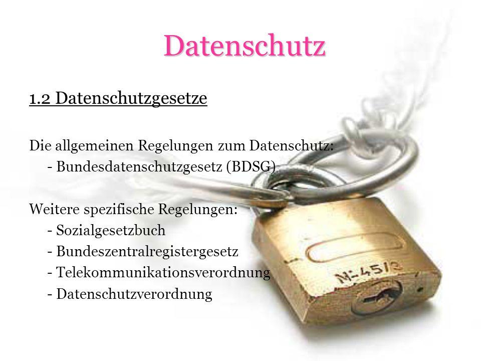 Datenschutz Datenschutz 1.2 Datenschutzgesetze Die allgemeinen Regelungen zum Datenschutz: - Bundesdatenschutzgesetz (BDSG) Weitere spezifische Regelungen: - Sozialgesetzbuch - Bundeszentralregistergesetz - Telekommunikationsverordnung - Datenschutzverordnung