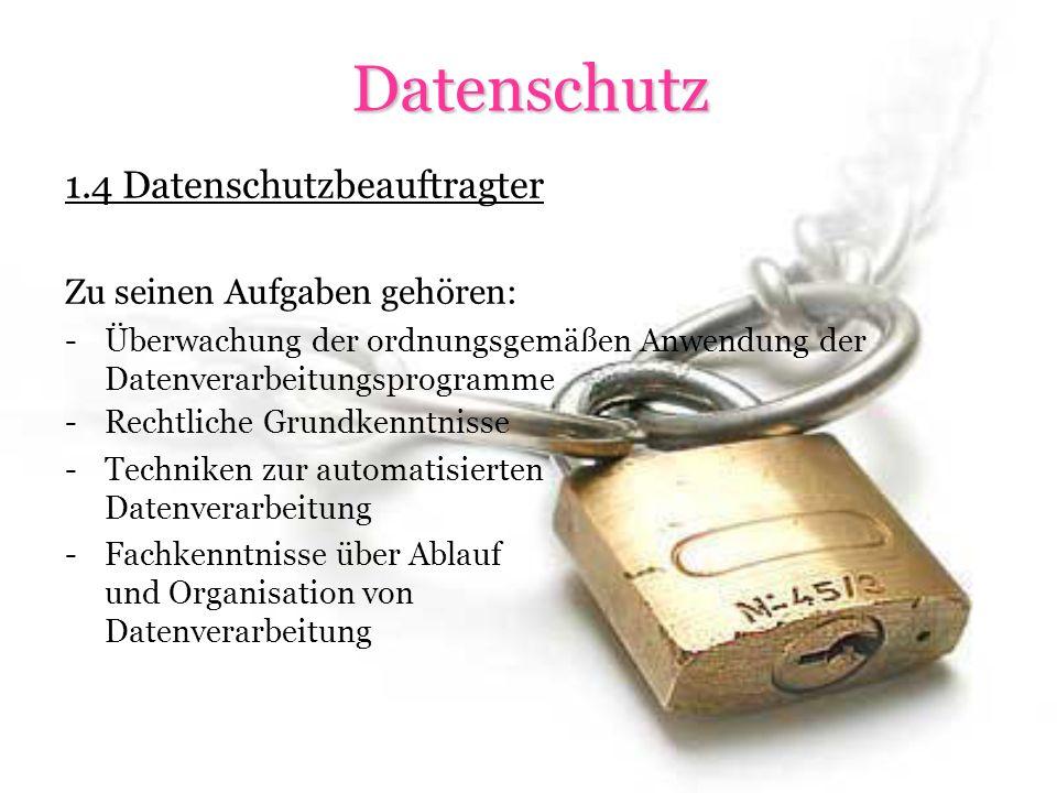 Datenschutz 1.4 Datenschutzbeauftragter Zu seinen Aufgaben gehören: -Überwachung der ordnungsgemäßen Anwendung der Datenverarbeitungsprogramme -Rechtliche Grundkenntnisse -Techniken zur automatisierten Datenverarbeitung -Fachkenntnisse über Ablauf und Organisation von Datenverarbeitung