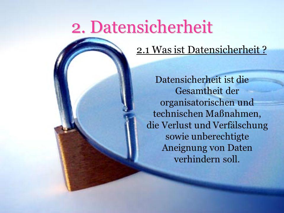 Datensicherheit 2.2 Aufgaben und Gegenstand Datensicherheit hat das Ziel, Daten jeglicher Art in ausreichendem Maße vor Verlust, Manipulation, unberechtigter Kenntnisnahme durch Dritte und anderen Bedrohungen zu schützen.