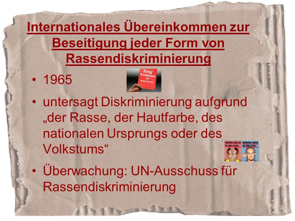 Internationales Übereinkommen zur Beseitigung jeder Form von Rassendiskriminierung 1965 untersagt Diskriminierung aufgrund der Rasse, der Hautfarbe, des nationalen Ursprungs oder des Volkstums Überwachung: UN-Ausschuss für Rassendiskriminierung