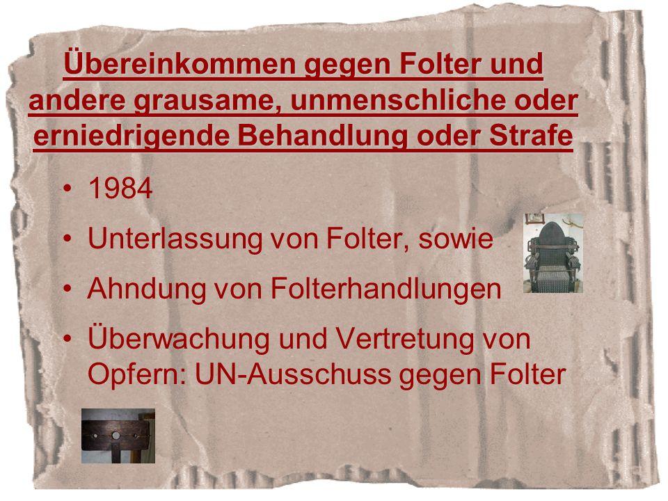 Übereinkommen gegen Folter und andere grausame, unmenschliche oder erniedrigende Behandlung oder Strafe 1984 Unterlassung von Folter, sowie Ahndung von Folterhandlungen Überwachung und Vertretung von Opfern: UN-Ausschuss gegen Folter