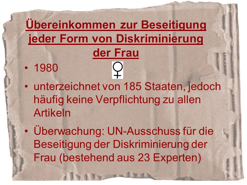 Übereinkommen zur Beseitigung jeder Form von Diskriminierung der Frau 1980 unterzeichnet von 185 Staaten, jedoch häufig keine Verpflichtung zu allen Artikeln Überwachung: UN-Ausschuss für die Beseitigung der Diskriminierung der Frau (bestehend aus 23 Experten)