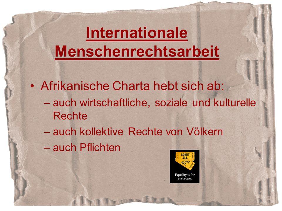 Internationale Menschenrechtsarbeit Afrikanische Charta hebt sich ab: –auch wirtschaftliche, soziale und kulturelle Rechte –auch kollektive Rechte von Völkern –auch Pflichten