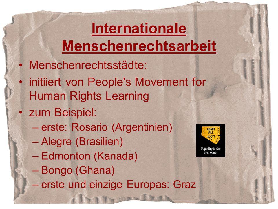Internationale Menschenrechtsarbeit Menschenrechtsstädte: initiiert von People s Movement for Human Rights Learning zum Beispiel: –erste: Rosario (Argentinien) –Alegre (Brasilien) –Edmonton (Kanada) –Bongo (Ghana) –erste und einzige Europas: Graz