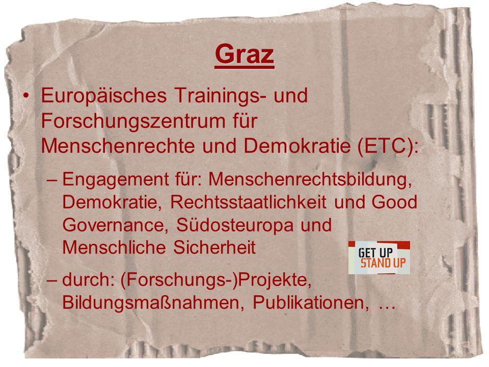 Graz Europäisches Trainings- und Forschungszentrum für Menschenrechte und Demokratie (ETC): –Engagement für: Menschenrechtsbildung, Demokratie, Rechtsstaatlichkeit und Good Governance, Südosteuropa und Menschliche Sicherheit –durch: (Forschungs-)Projekte, Bildungsmaßnahmen, Publikationen, …