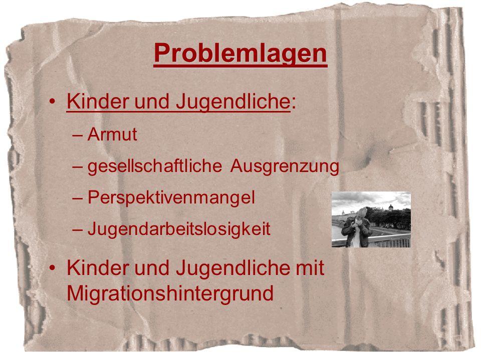Problemlagen Kinder und Jugendliche: –Armut –gesellschaftliche Ausgrenzung –Perspektivenmangel –Jugendarbeitslosigkeit Kinder und Jugendliche mit Migrationshintergrund
