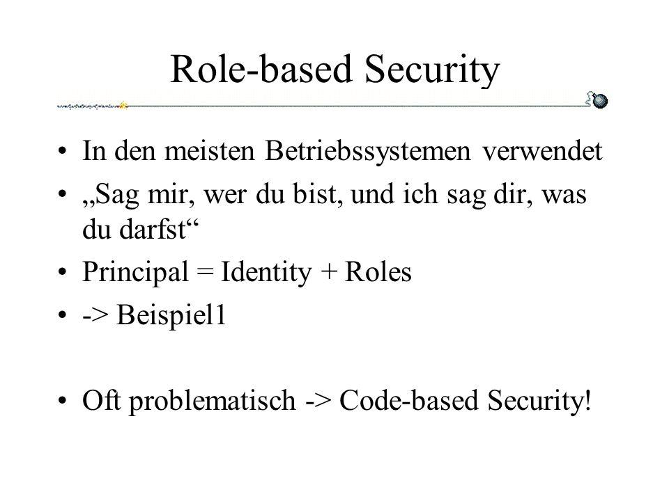 Role-based Security In den meisten Betriebssystemen verwendet Sag mir, wer du bist, und ich sag dir, was du darfst Principal = Identity + Roles -> Beispiel1 Oft problematisch -> Code-based Security!