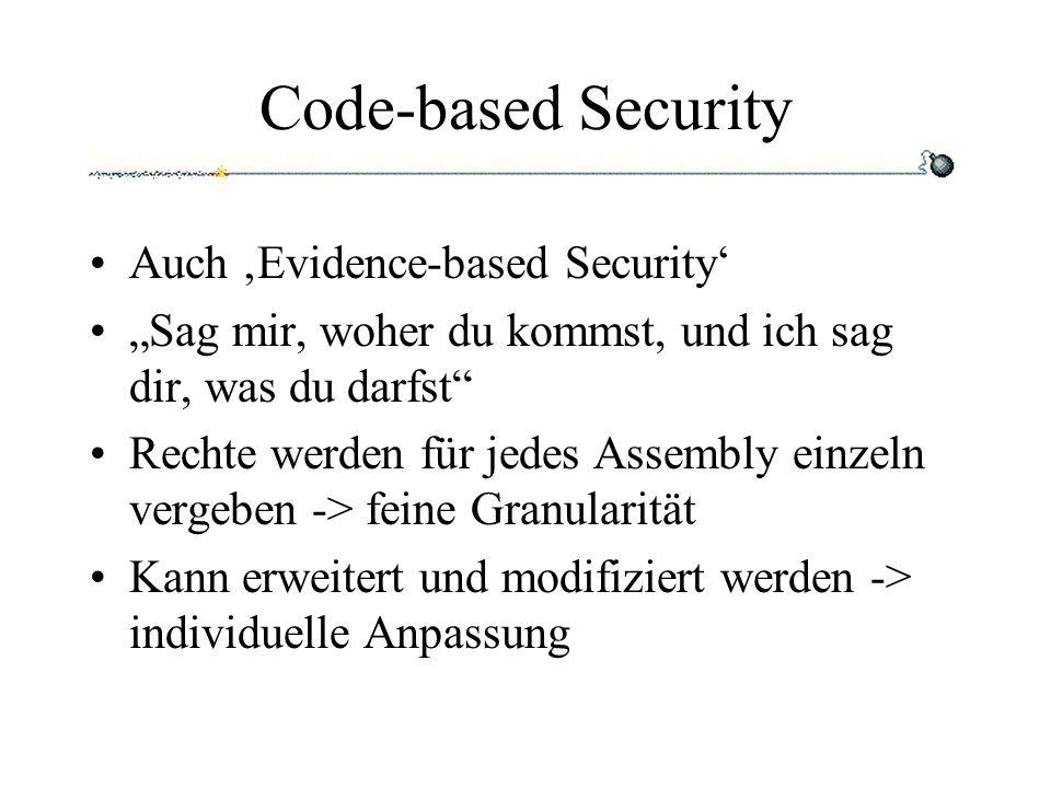 Code-based Security Auch Evidence-based Security Sag mir, woher du kommst, und ich sag dir, was du darfst Rechte werden für jedes Assembly einzeln vergeben -> feine Granularität Kann erweitert und modifiziert werden -> individuelle Anpassung