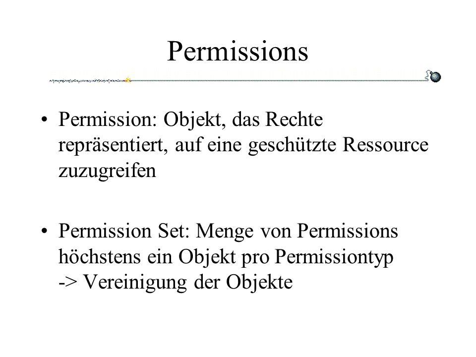 Permissions Permission: Objekt, das Rechte repräsentiert, auf eine geschützte Ressource zuzugreifen Permission Set: Menge von Permissions höchstens ein Objekt pro Permissiontyp -> Vereinigung der Objekte
