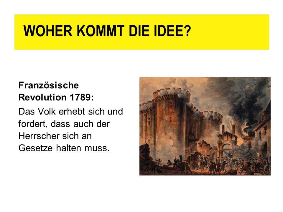 WOHER KOMMT DIE IDEE? Französische Revolution 1789: Das Volk erhebt sich und fordert, dass auch der Herrscher sich an Gesetze halten muss.