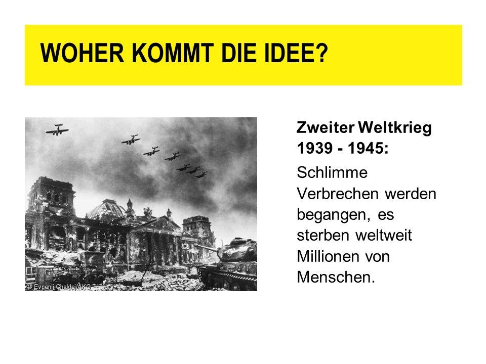 WOHER KOMMT DIE IDEE? Zweiter Weltkrieg 1939 - 1945: Schlimme Verbrechen werden begangen, es sterben weltweit Millionen von Menschen.