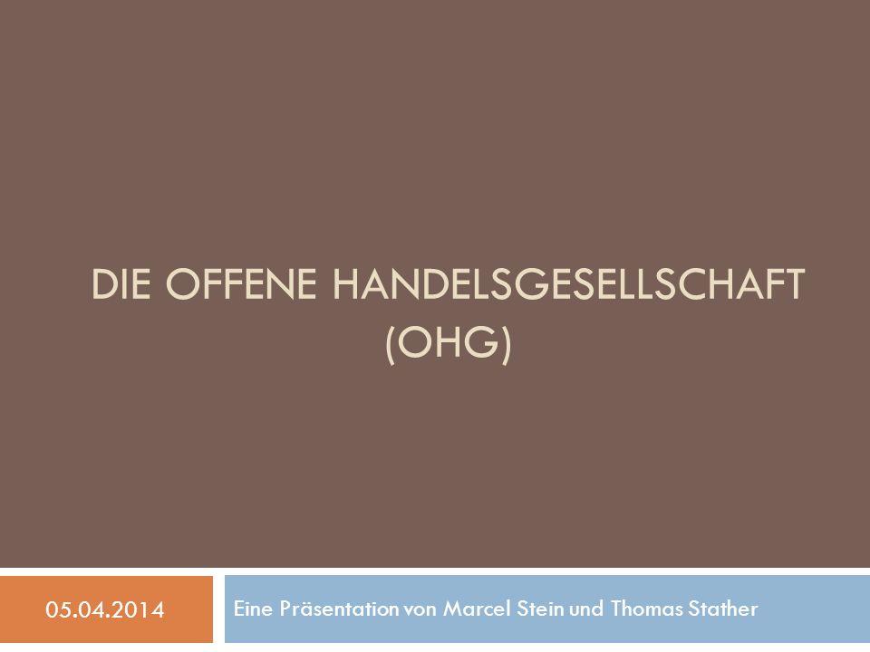 DIE OFFENE HANDELSGESELLSCHAFT (OHG) Eine Präsentation von Marcel Stein und Thomas Stather 05.04.2014