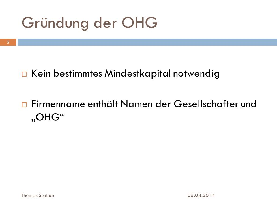 Gründung der OHG 05.04.2014 5 Kein bestimmtes Mindestkapital notwendig Firmenname enthält Namen der Gesellschafter und OHG Thomas Stather