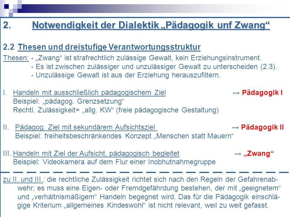 2.Notwendigkeit der Dialektik Pädagogik unf Zwang 2.2 Thesen und dreistufige Verantwortungsstruktur Thesen: - Zwang ist strafrechtlich zulässige Gewalt, kein Erziehungsinstrument.